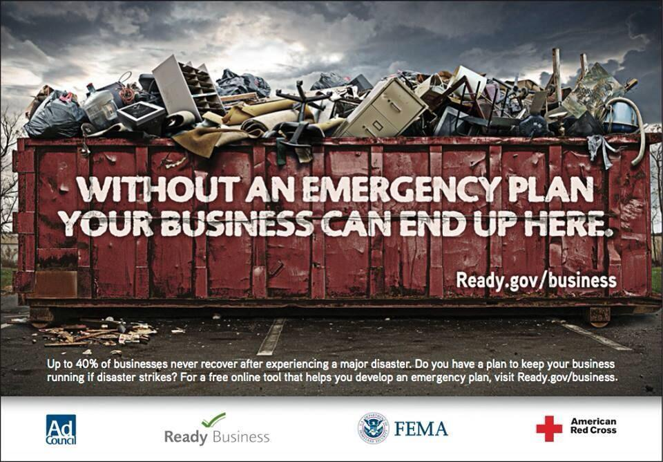 Graphic showing a dumpster full of office furniture and supplies after a disaster. Reads: Without an emergency plan, your business can end up here. Up to 40% of businesses never recover after experiencing a major disaster. Do you have a plan to keep your business running if disaster strikes? For a free online tool that helps you develop an emergency plan, visit ready.gov/business. At the bottom are the logos for the Ad Council, Ready Business, FEMA and the American Red Cross.