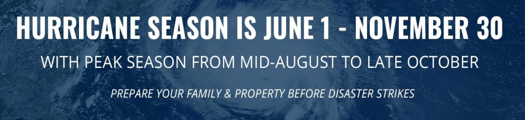 Hurricane Season is June 1-November 30 with peak season from mid-August to late October. Prepare your family and property before disaster strikes.