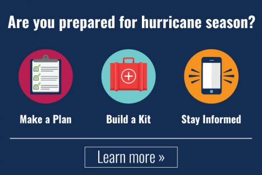 Are you prepared for hurricane season? Make a plan, build a kit, stay informed. Click to learn more.